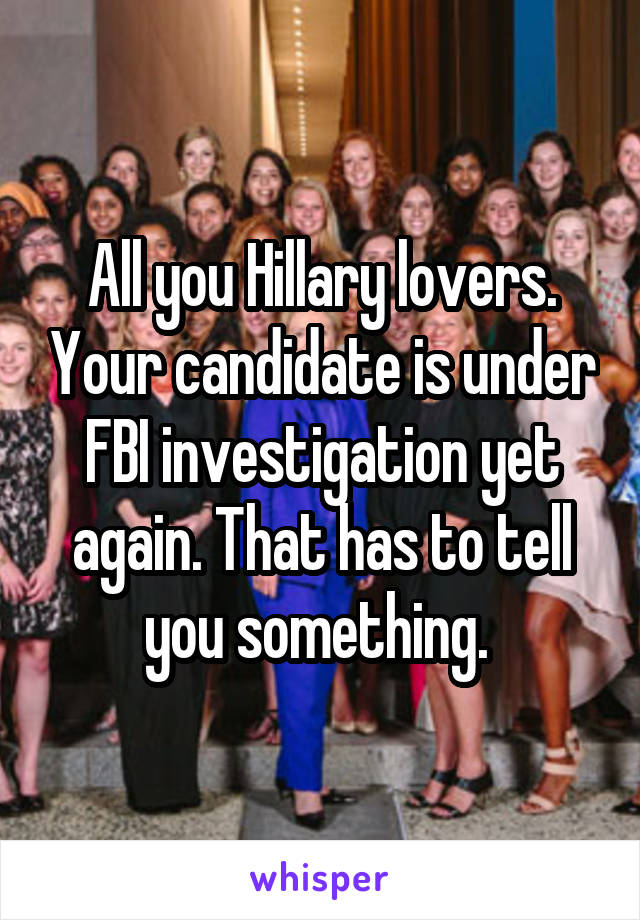All you Hillary lovers. Your candidate is under FBI investigation yet again. That has to tell you something.