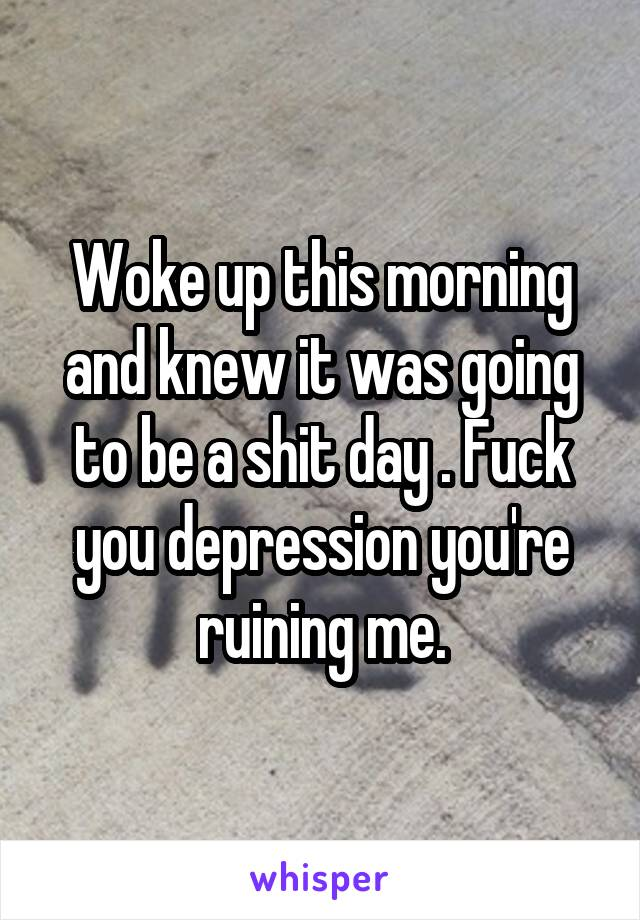Woke up this morning and knew it was going to be a shit day . Fuck you depression you're ruining me.