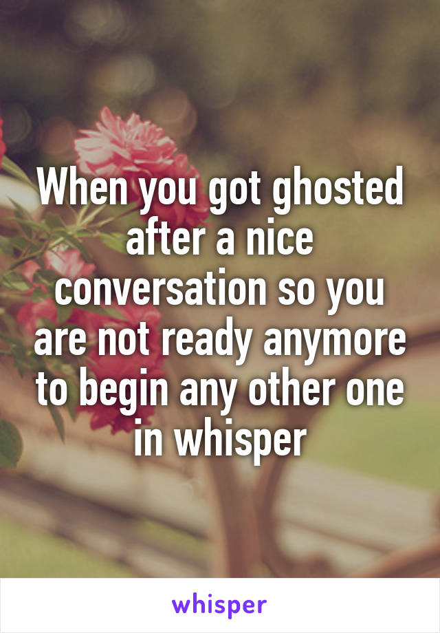 When you got ghosted after a nice conversation so you are not ready anymore to begin any other one in whisper