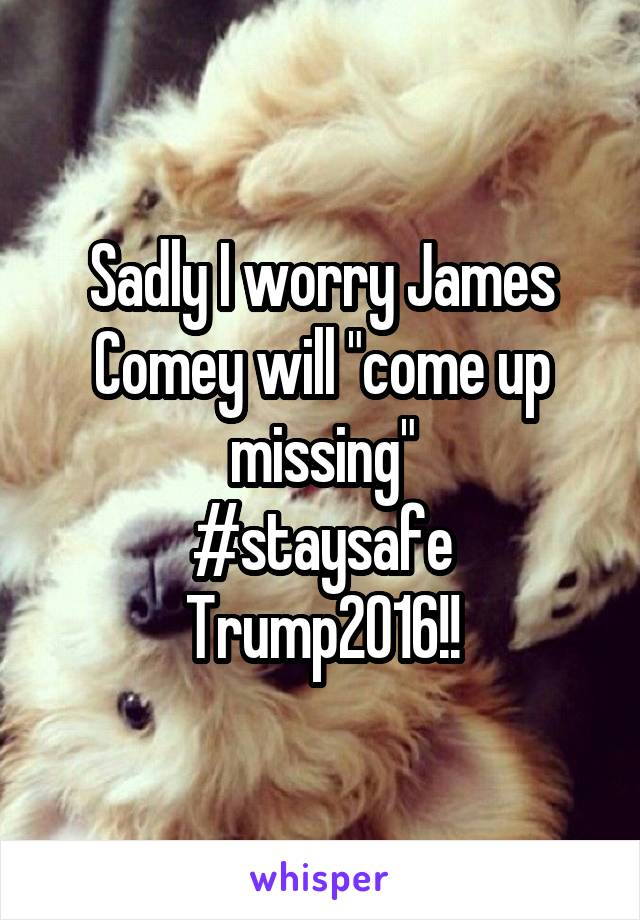 """Sadly I worry James Comey will """"come up missing"""" #staysafe Trump2016!!"""