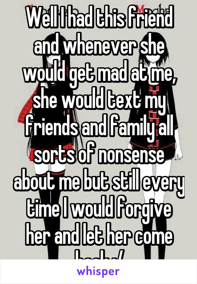 Well I had this friend and whenever she would get mad at me, she would text my friends and family all sorts of nonsense about me but still every time I would forgive her and let her come back :/