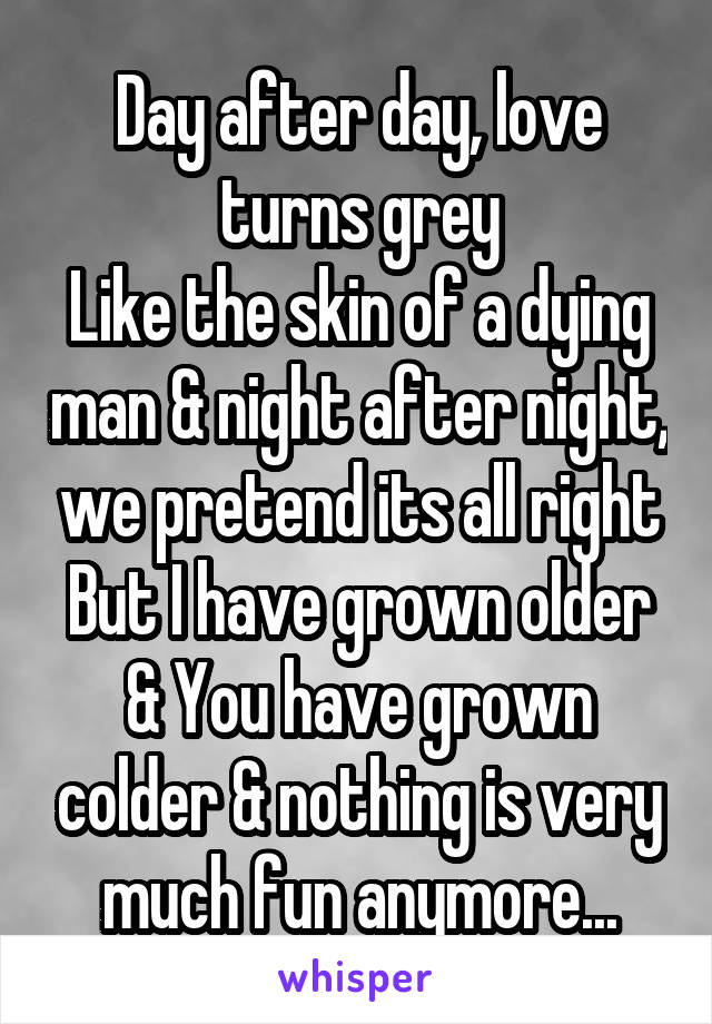 Day after day, love turns grey Like the skin of a dying man & night after night, we pretend its all right But I have grown older & You have grown colder & nothing is very much fun anymore...