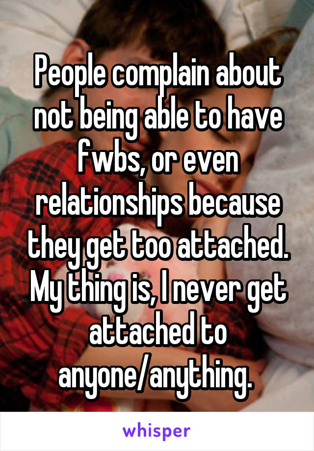 People complain about not being able to have fwbs, or even relationships because they get too attached. My thing is, I never get attached to anyone/anything.