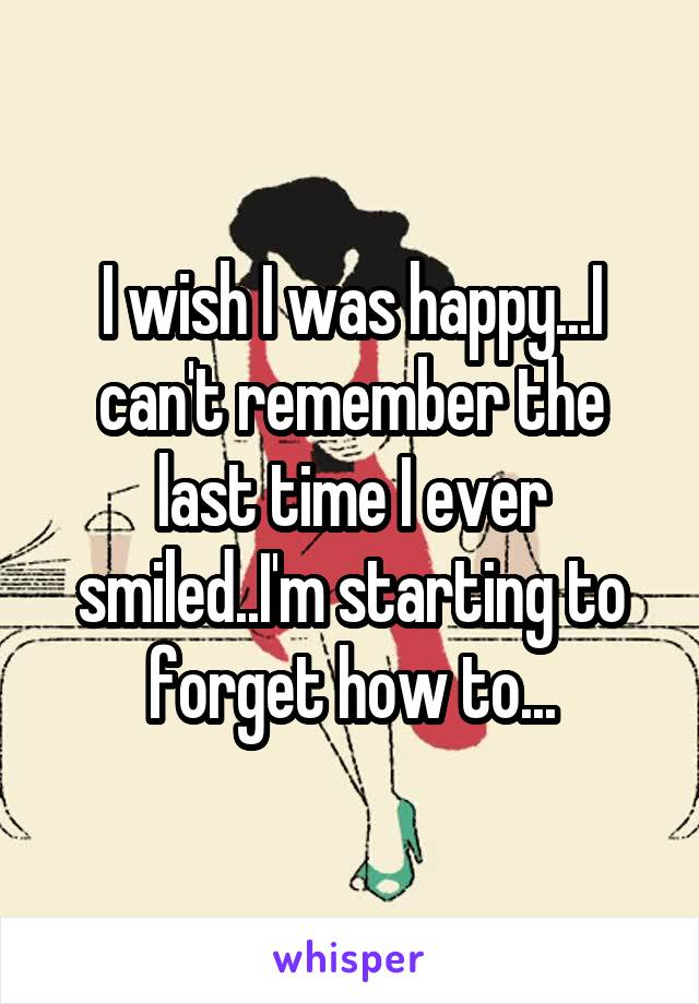 I wish I was happy...I can't remember the last time I ever smiled..I'm starting to forget how to...