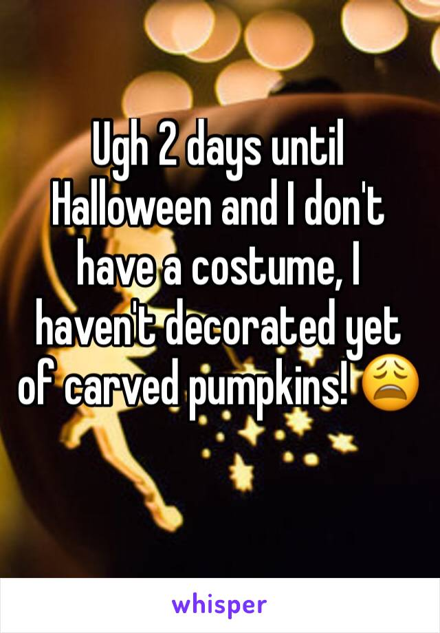 Ugh 2 days until Halloween and I don't have a costume, I haven't decorated yet of carved pumpkins! 😩