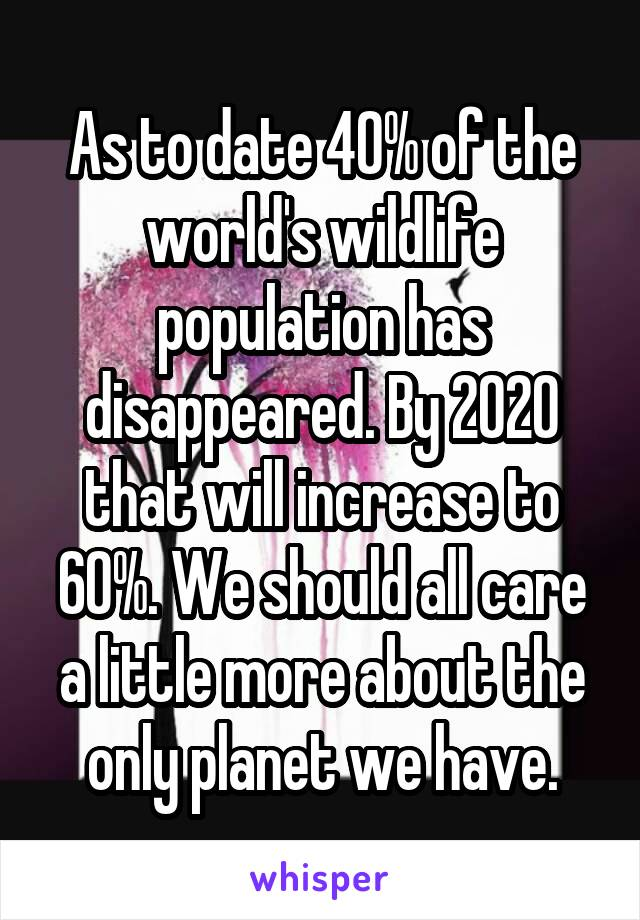 As to date 40% of the world's wildlife population has disappeared. By 2020 that will increase to 60%. We should all care a little more about the only planet we have.