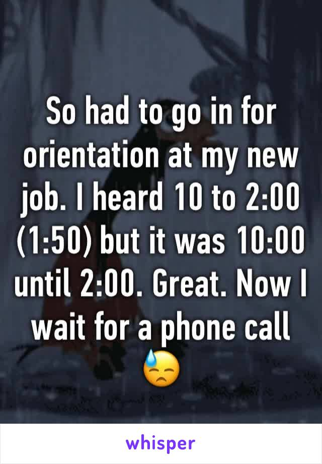 So had to go in for orientation at my new job. I heard 10 to 2:00 (1:50) but it was 10:00 until 2:00. Great. Now I wait for a phone call 😓