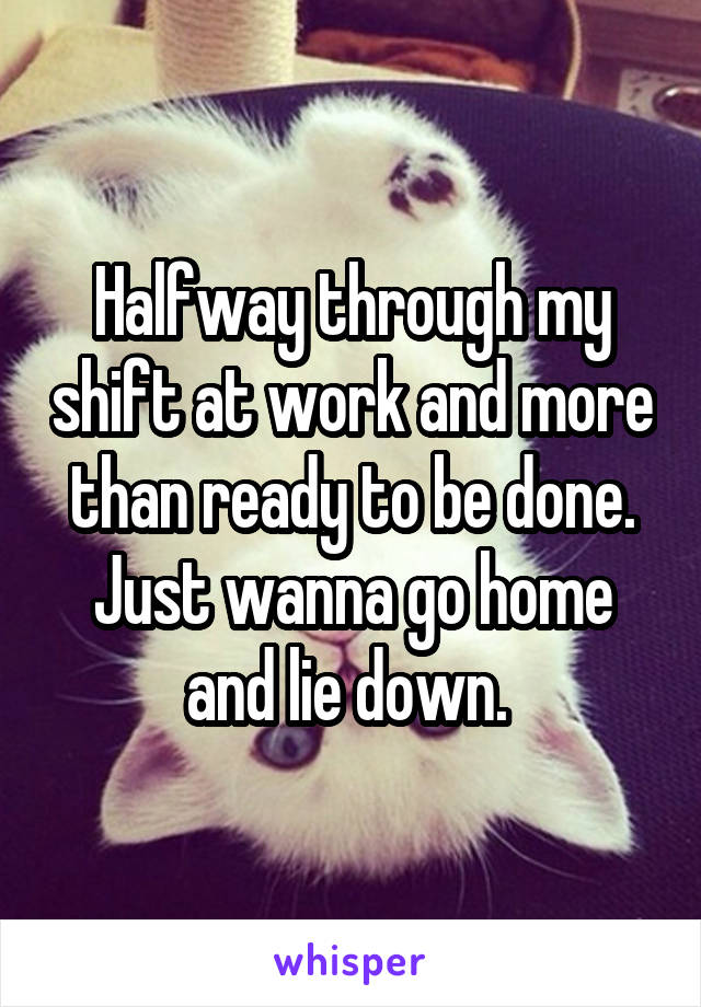 Halfway through my shift at work and more than ready to be done. Just wanna go home and lie down.