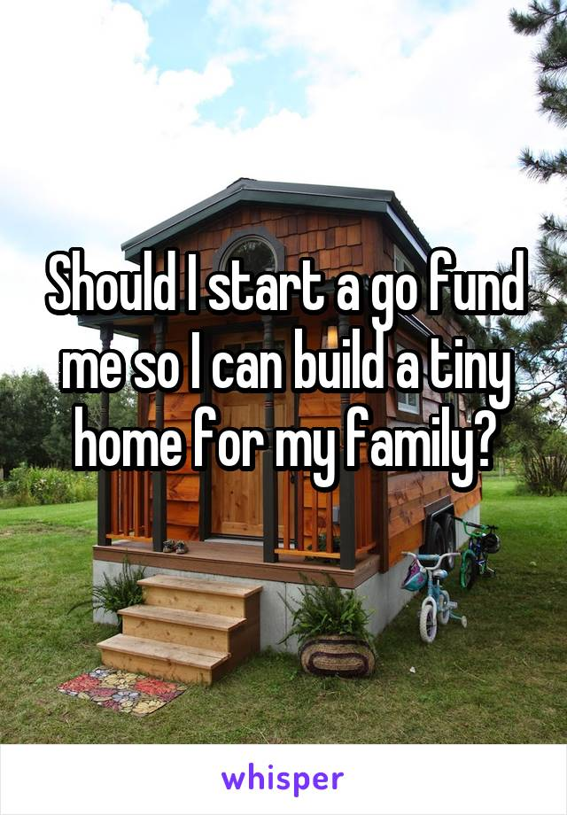 Should I start a go fund me so I can build a tiny home for my family?