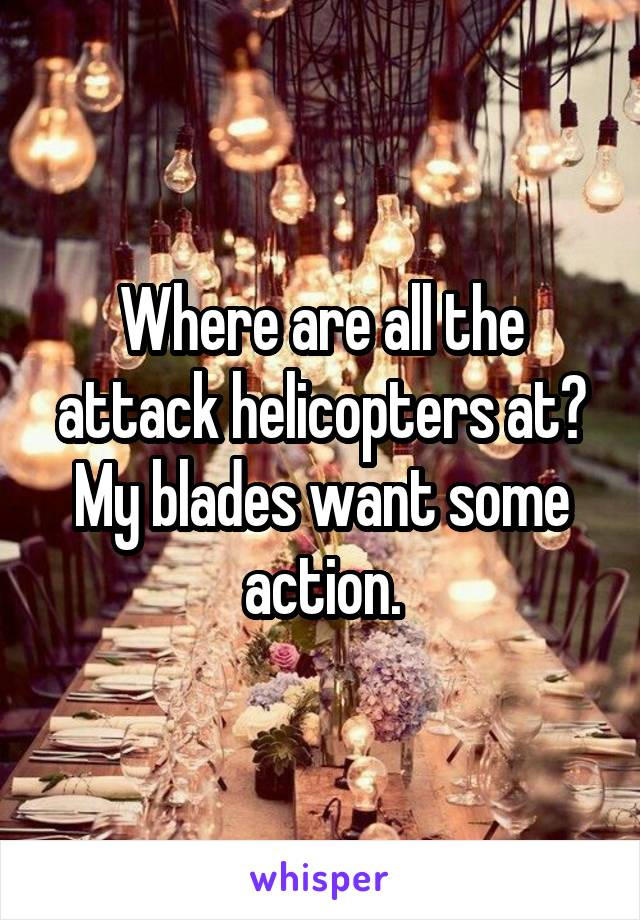 Where are all the attack helicopters at? My blades want some action.