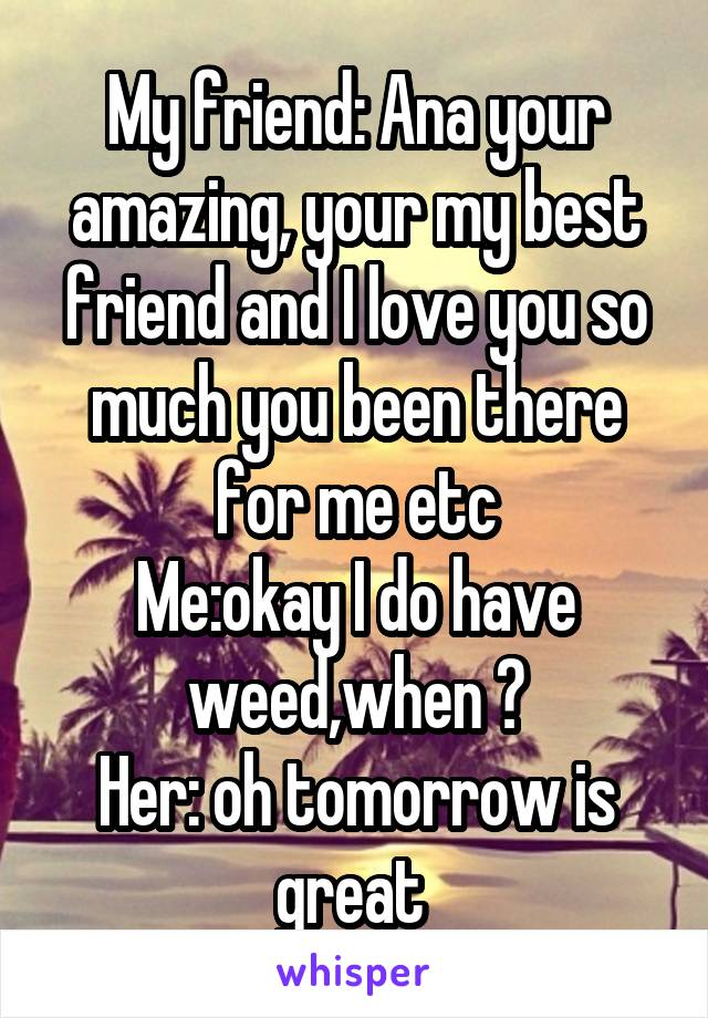 My friend: Ana your amazing, your my best friend and I love you so much you been there for me etc Me:okay I do have weed,when ? Her: oh tomorrow is great