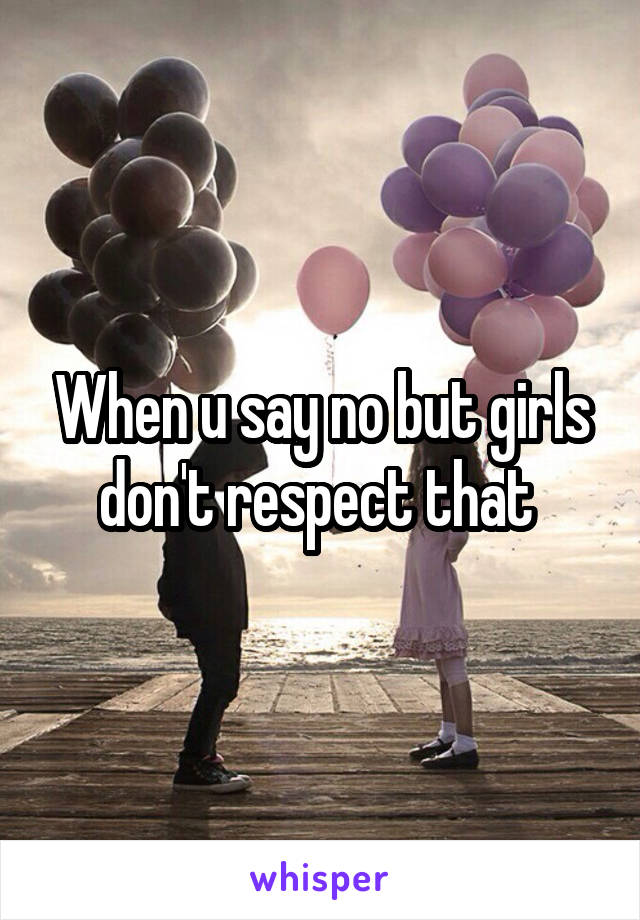When u say no but girls don't respect that