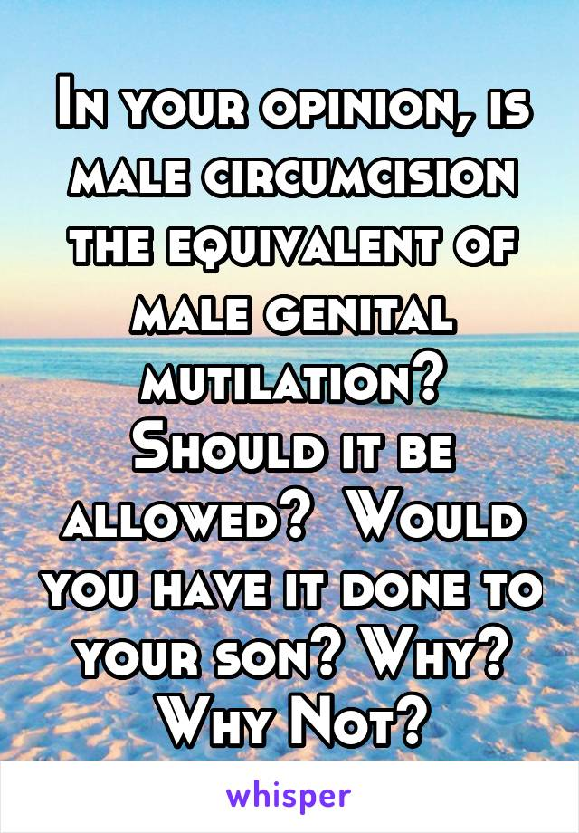 In your opinion, is male circumcision the equivalent of male genital mutilation? Should it be allowed?  Would you have it done to your son? Why? Why Not?