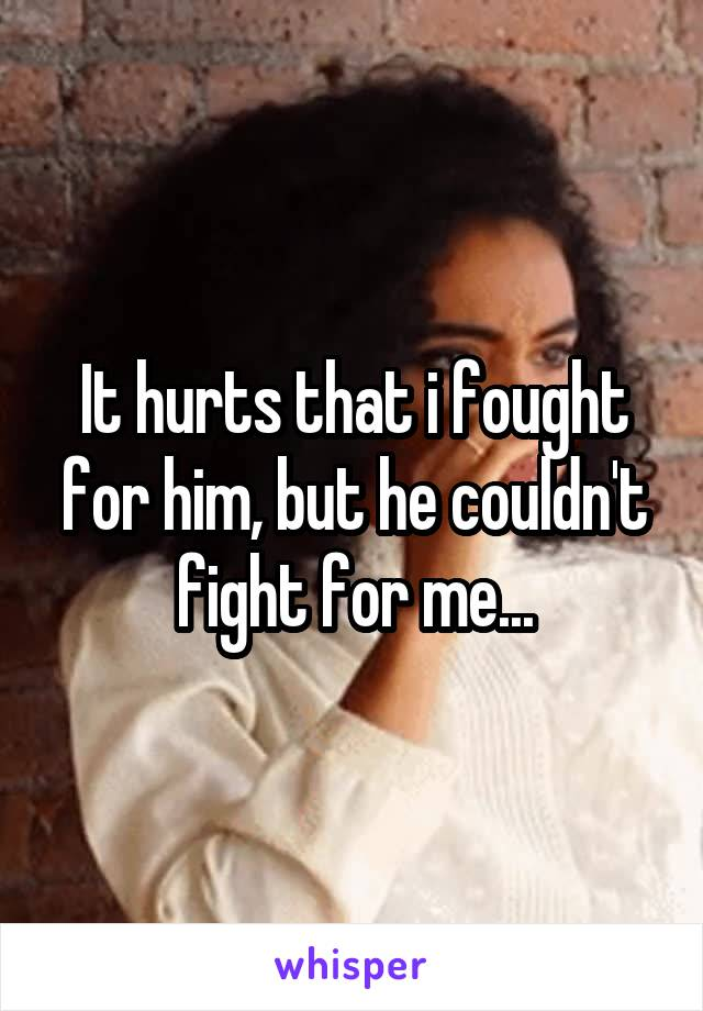 It hurts that i fought for him, but he couldn't fight for me...