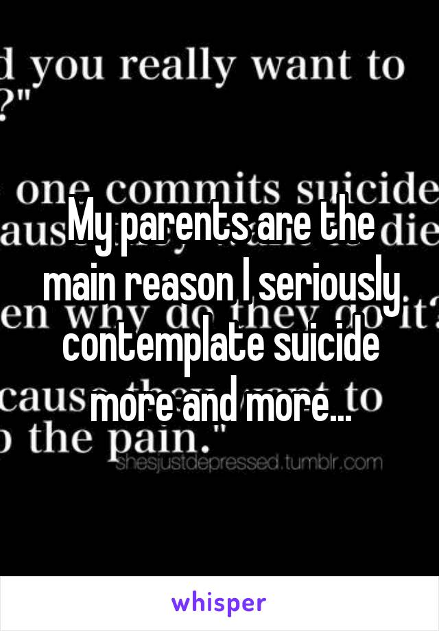 My parents are the main reason I seriously contemplate suicide more and more...