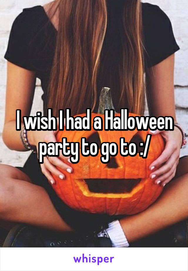 I wish I had a Halloween party to go to :/