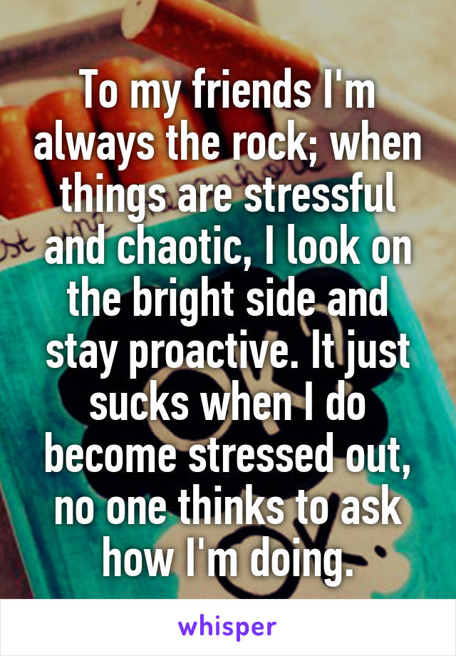 To my friends I'm always the rock; when things are stressful and chaotic, I look on the bright side and stay proactive. It just sucks when I do become stressed out, no one thinks to ask how I'm doing.