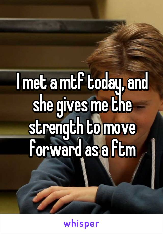 I met a mtf today, and she gives me the strength to move forward as a ftm