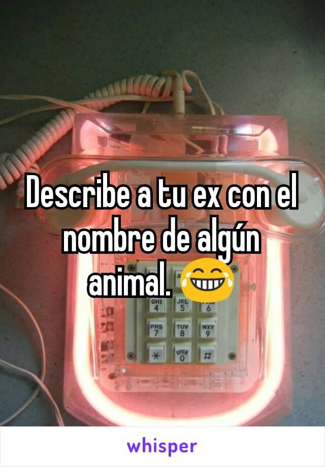 Describe a tu ex con el nombre de algún animal. 😂
