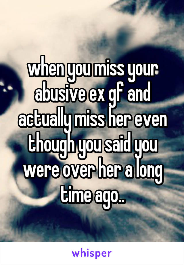 when you miss your abusive ex gf and actually miss her even though you said you were over her a long time ago..