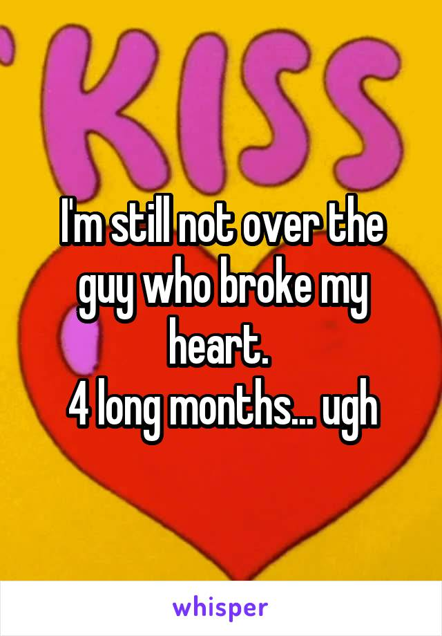 I'm still not over the guy who broke my heart.  4 long months... ugh