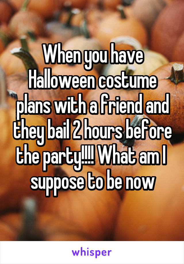 When you have Halloween costume plans with a friend and they bail 2 hours before the party!!!! What am I  suppose to be now