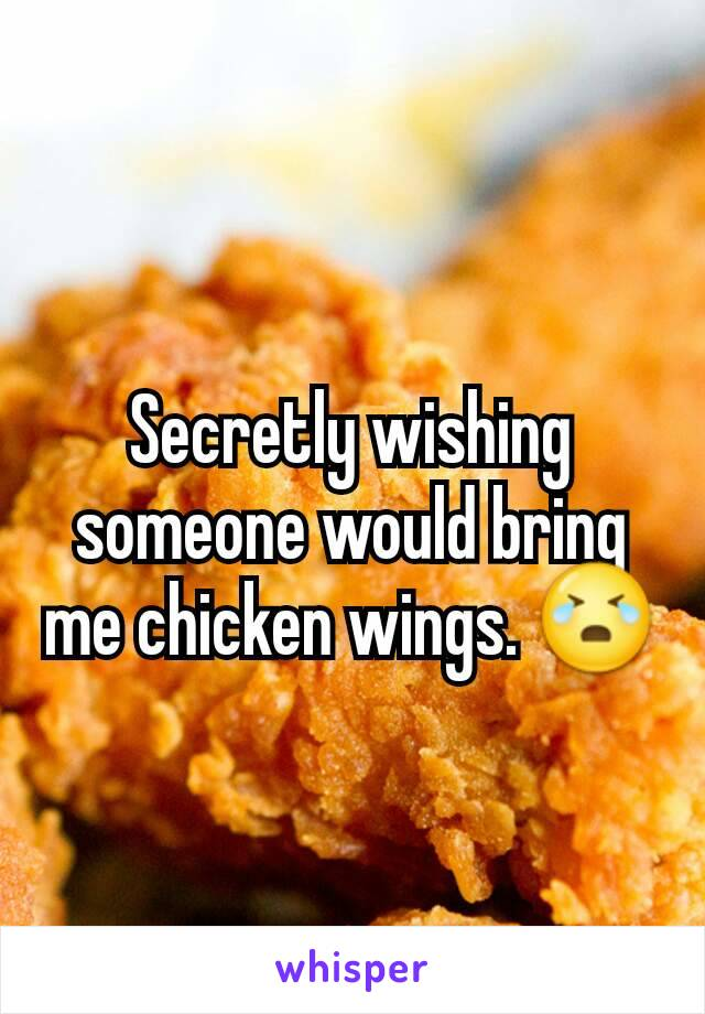 Secretly wishing someone would bring me chicken wings. 😭