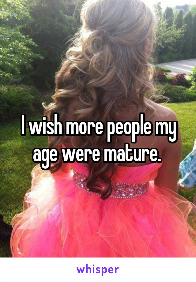 I wish more people my age were mature.