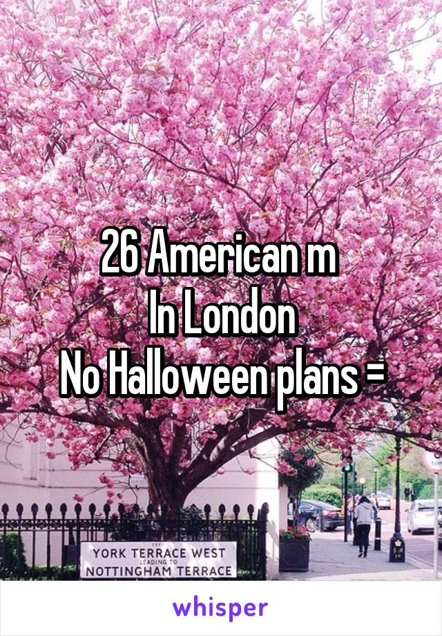 26 American m  In London No Halloween plans =\