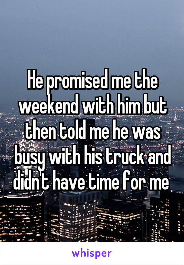 He promised me the weekend with him but then told me he was busy with his truck and didn't have time for me