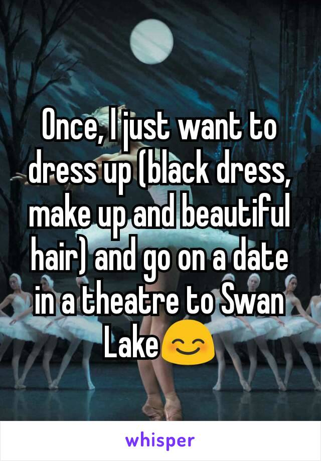Once, I just want to dress up (black dress, make up and beautiful hair) and go on a date in a theatre to Swan Lake😊