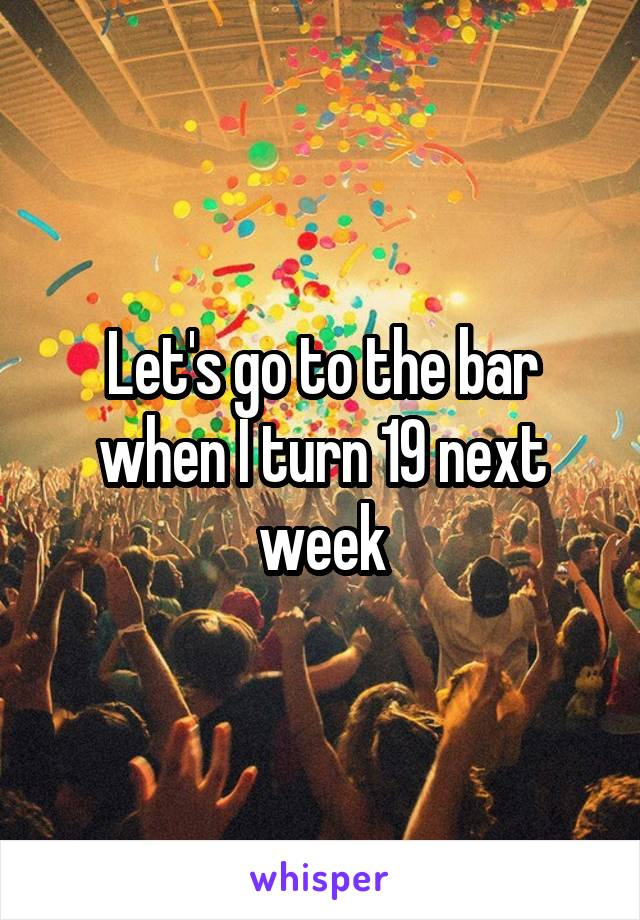 Let's go to the bar when I turn 19 next week