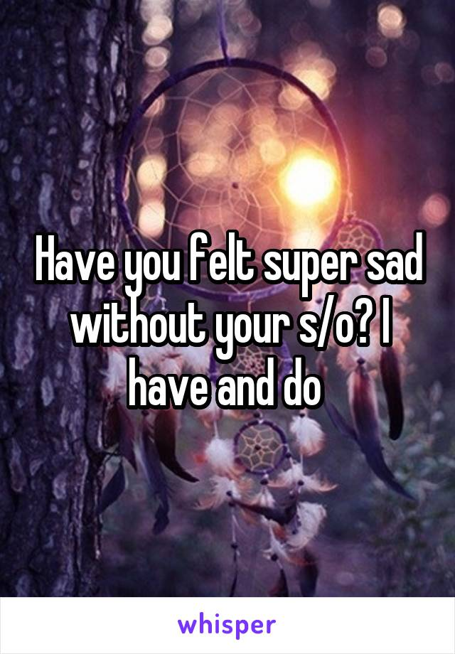 Have you felt super sad without your s/o? I have and do