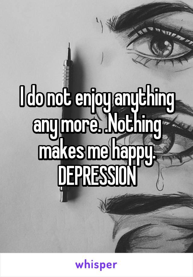 I do not enjoy anything any more. .Nothing makes me happy. DEPRESSION