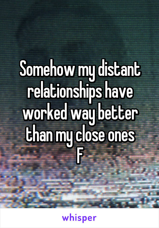 Somehow my distant relationships have worked way better than my close ones F