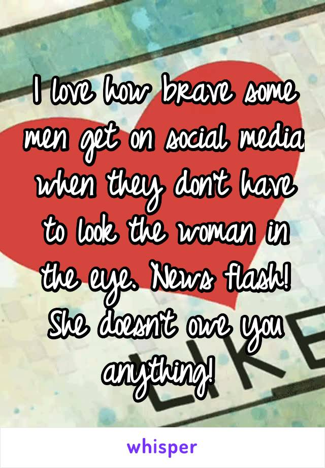 I love how brave some men get on social media when they don't have to look the woman in the eye. News flash! She doesn't owe you anything!