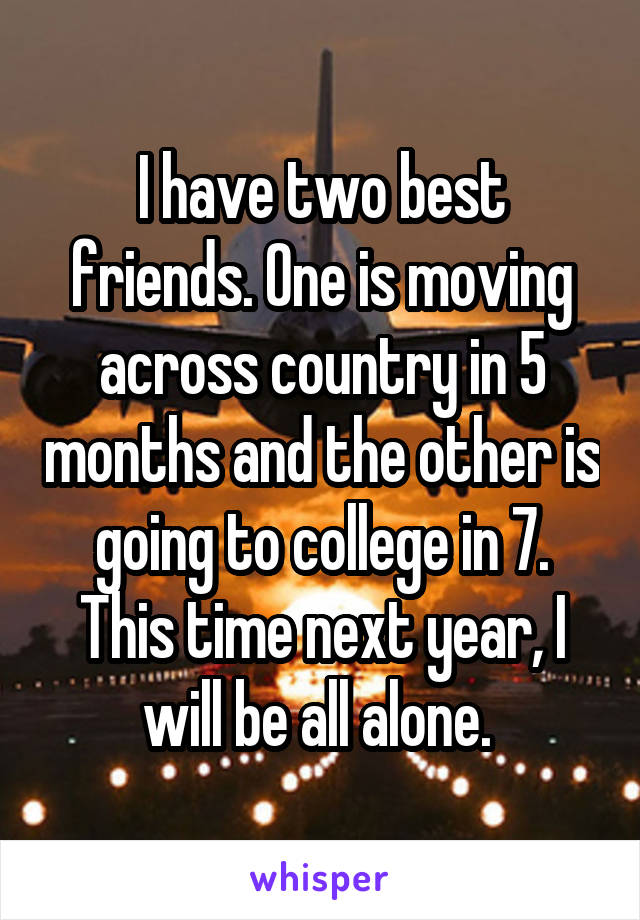 I have two best friends. One is moving across country in 5 months and the other is going to college in 7. This time next year, I will be all alone.
