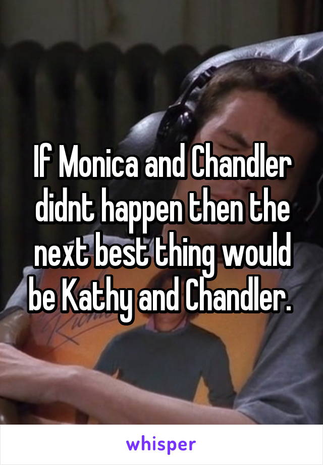 If Monica and Chandler didnt happen then the next best thing would be Kathy and Chandler.