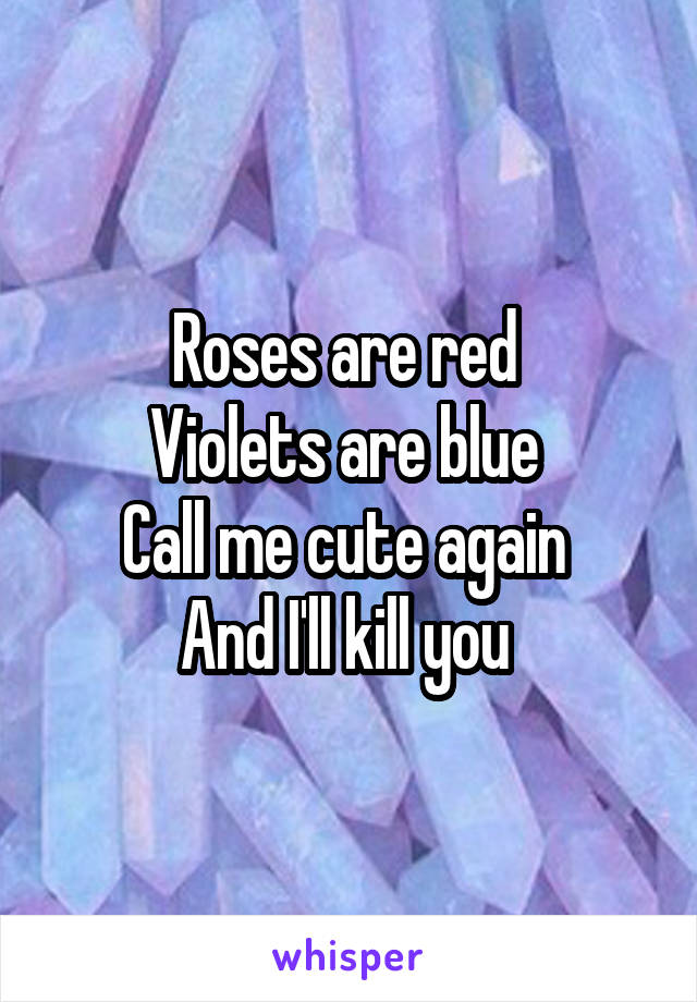 Roses are red  Violets are blue  Call me cute again  And I'll kill you