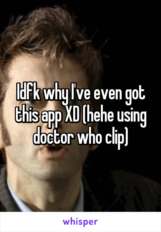 Idfk why I've even got this app XD (hehe using doctor who clip)