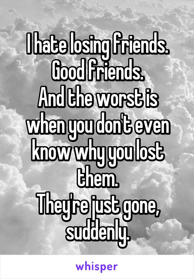 I hate losing friends. Good friends. And the worst is when you don't even know why you lost them. They're just gone, suddenly.