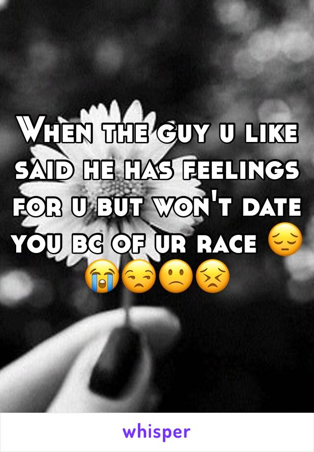 When the guy u like said he has feelings for u but won't date you bc of ur race 😔😭😒🙁😣