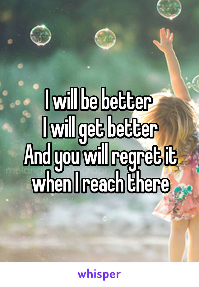 I will be better  I will get better And you will regret it when I reach there