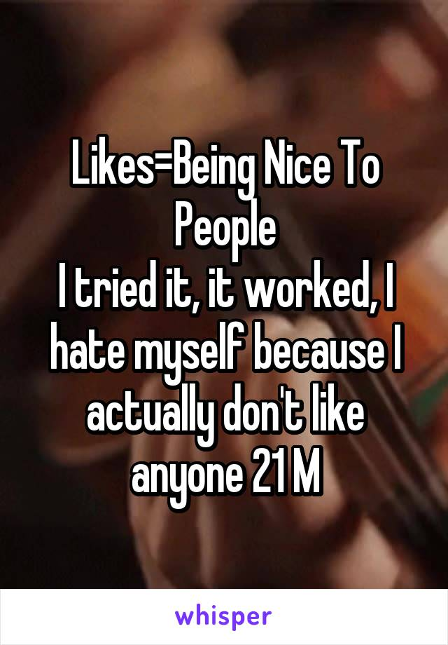 Likes=Being Nice To People I tried it, it worked, I hate myself because I actually don't like anyone 21 M