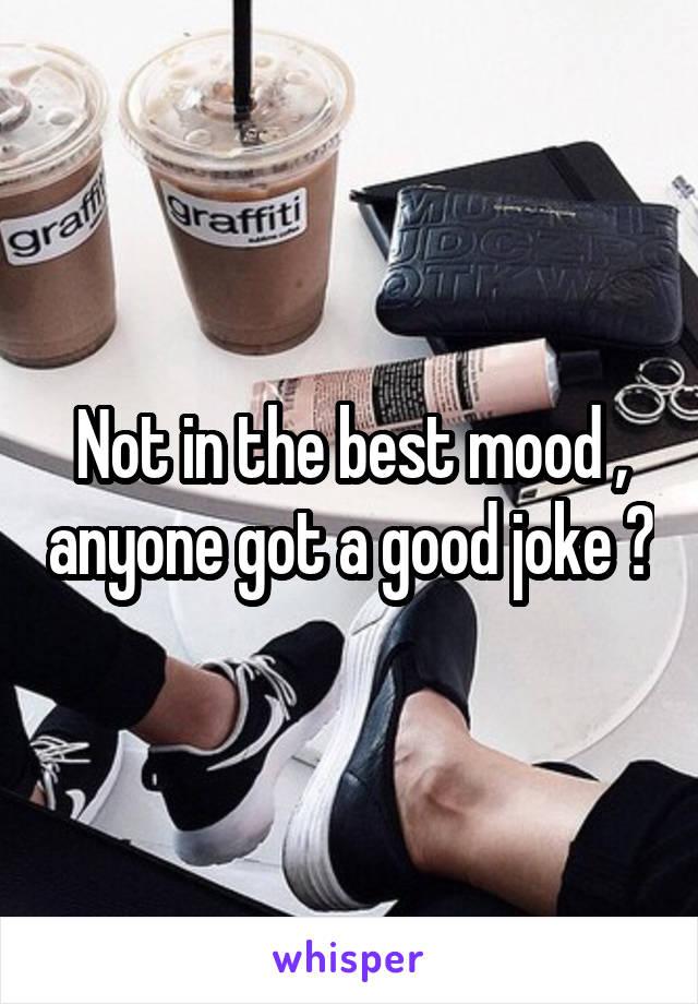 Not in the best mood , anyone got a good joke ?