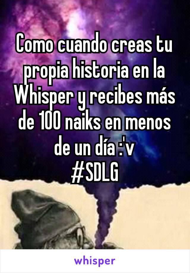 Como cuando creas tu propia historia en la Whisper y recibes más de 100 naiks en menos de un día :'v #SDLG