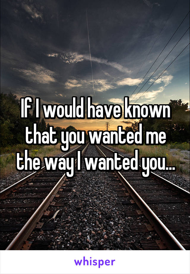 If I would have known that you wanted me the way I wanted you...