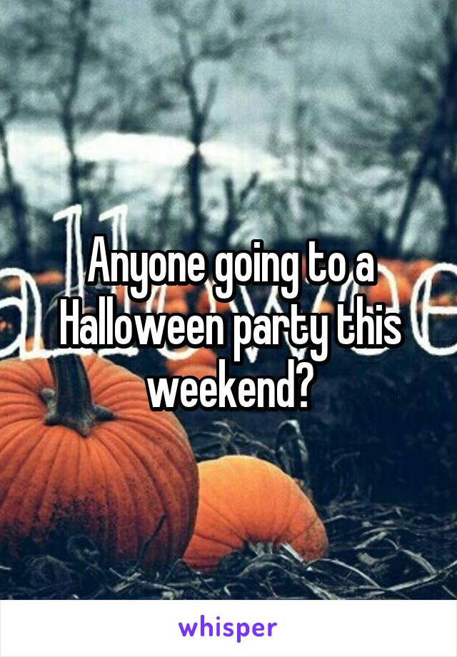 Anyone going to a Halloween party this weekend?