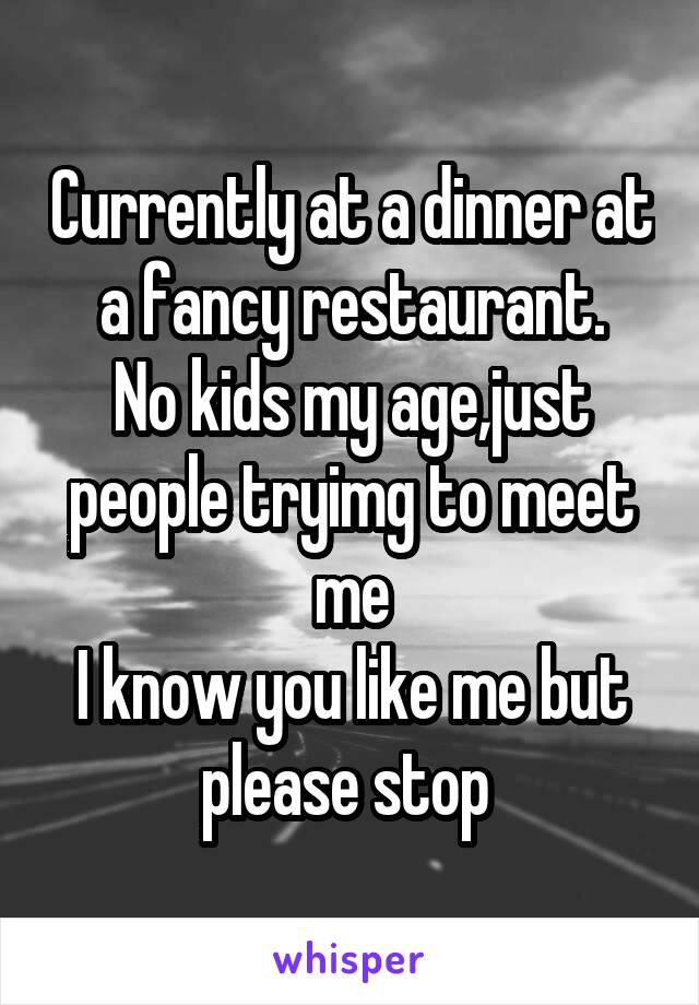 Currently at a dinner at a fancy restaurant. No kids my age,just people tryimg to meet me I know you like me but please stop