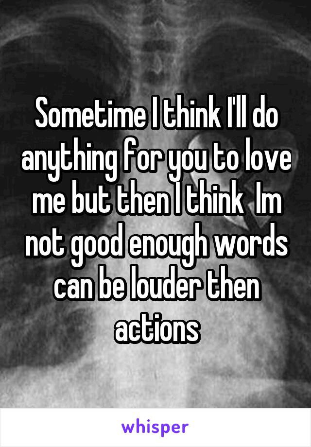 Sometime I think I'll do anything for you to love me but then I think  Im not good enough words can be louder then actions
